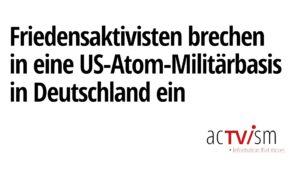 Das passiert, wenn Friedensaktivisten in eine US-Atom-Militärbasis in Deutschland einbrechen