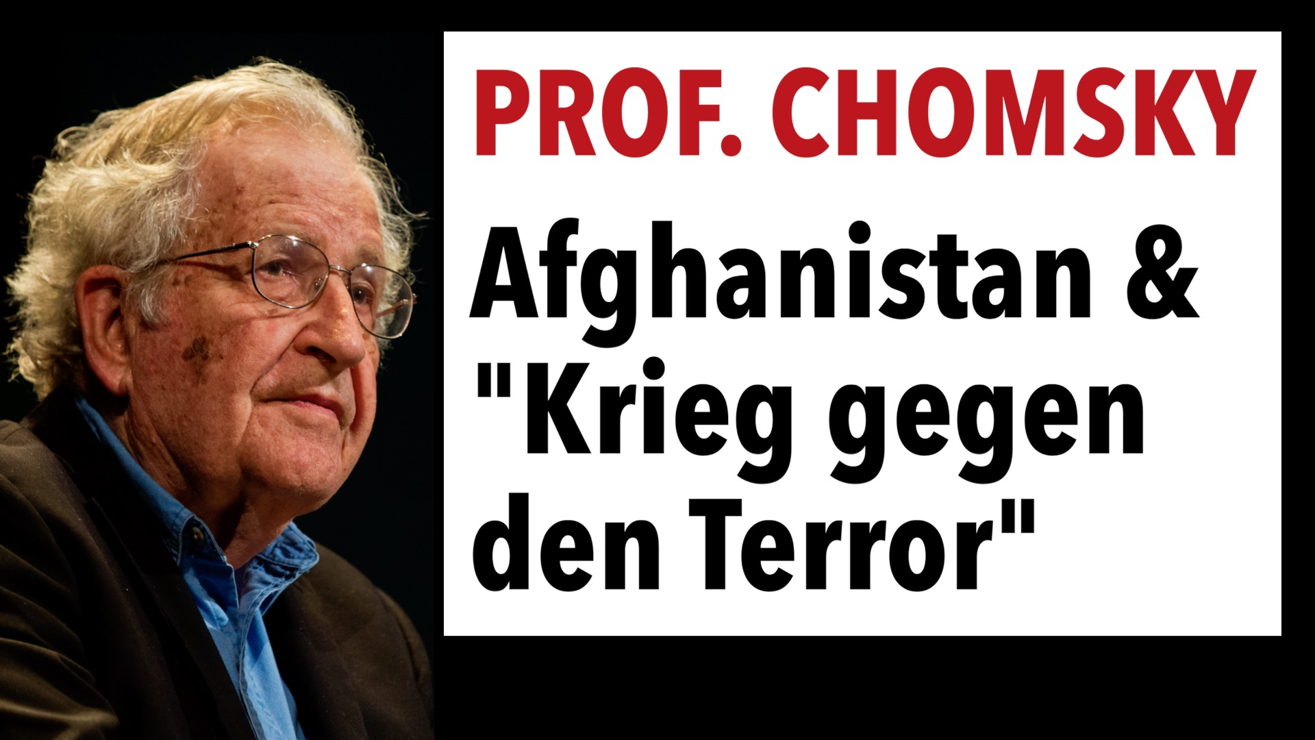 """Noam Chomsky: Der von den USA geführte """"Krieg gegen den Terror"""" hat große Teile der Welt verwüstet Diese Woche vor 20 Jahren entführte die Terrororganisation al-Qaida, deren Ursprünge auf den Einmarsch sowjetischer Truppen in Afghanistan im Jahr 1979 zurückgehen, vier Flugzeuge und verübte in den Vereinigten Staaten Selbstmordattentate auf die Zwillingstürme und das Pentagon. Kurz darauf begann die Regierung von George W. Bush mit einem """"globalen Krieg gegen den Terror"""": Sie marschierten in Afghanistan ein, riefen ein Jahr später, nachdem sie die Taliban-Regierung gestürzt hatten, das Schreckgespenst der """"Achse des Bösen"""" ins Leben, bestehend aus dem Irak, dem Iran und Nordkorea, und ebneten so den Weg für weitere Invasionen. Interessanterweise wurde Saudi-Arabien, dessen königliche Familie nach gewissen Geheimdienstberichten al-Qaida finanziert hatte, nicht in die Liste aufgenommen. Stattdessen war es der Irak, in den die USA 2003 einmarschierten, und stürzten dabei einen brutalen Diktator (Saddam Hussein), der die meisten seiner Verbrechen als Verbündeter der USA begangen hatte und ein erklärter Gegner von al-Qaida und anderen islamisch-fundamentalistischen Terrororganisationen war, da diese eine Gefahr für sein säkulares Regime darstellten. Das Ergebnis des 20-jährigen Krieges gegen den Terror, der mit der Wiederergreifung der Macht der Taliban endete, war in vielerlei Hinsicht katastrophal, wie Noam Chomsky in einem exzellenten Interview treffend beschriebt, das auch die immense Heuchelei offenlegt, die den Handlungen des globalen Imperiums zugrunde liegt. Dieser Artikel erschien ursprünglich auf Truthout am 8. September 2021. Wir haben uns entschieden, ihn heute zu übersetzen und neu zu veröffentlichen, um die Meinungsvielfalt auf lokaler Ebene zu fördern. Um die Abschrift dieses Videos zu lesen: Noam Chomsky - Der von den USA geführte Krieg gegen den Terror hat große Teile der Welt verwüstet VIDEO: Noam Chomsky: Der von den USA geführte """"Krieg gegen den Terror"""